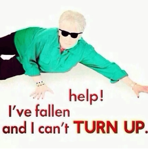 Help! I've Fallen And I Can't Turn Up | Turn Up Meme On Me with regard to Help I Ve Fallen And I Can T Turn Up 47753